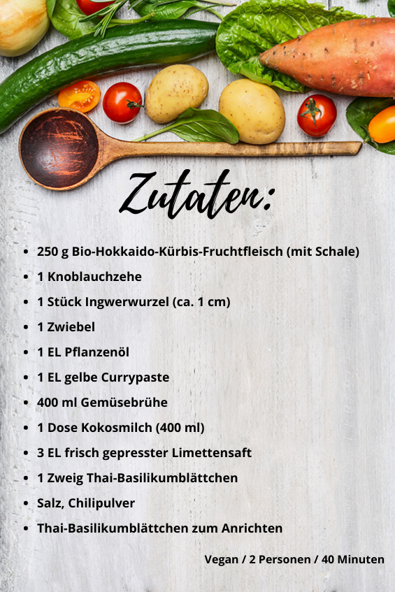 250 g Bio-Hokkaido-Kürbis-Fruchtfleisch (mit Schale) 1 Knoblauchzehe 1 Stück Ingwerwurzel (ca. 1 cm) 1 Zwiebel 1 EL Pflanzenöl  1 EL gelbe Currypaste 400 ml Gemüsebrühe 1 Dose Kokosmilch (400 ml) 3 EL frisch gepresster Limettensaft 1 Zweig Thai-Basilikumblättchen  Salz, Chilipulver Thai-Basilikumblättchen zum Anrichten